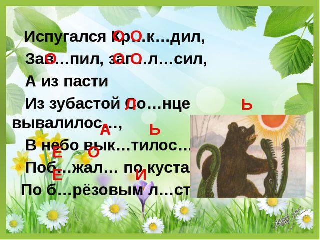 Испугался Кр…к…дил, Зав…пил, заг…л…сил, А из пасти Из зубастой Со…нце вывали...