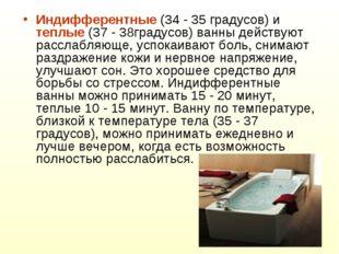 Индифферентные (34 - 35 градусов) и теплые (37 - 38градусов) ванны действуют