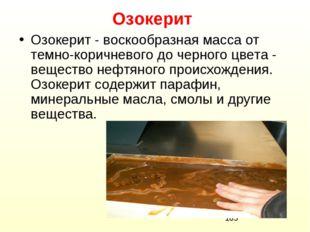 Озокерит Озокерит - воскообразная масса от темно-коричневого до черного цвета