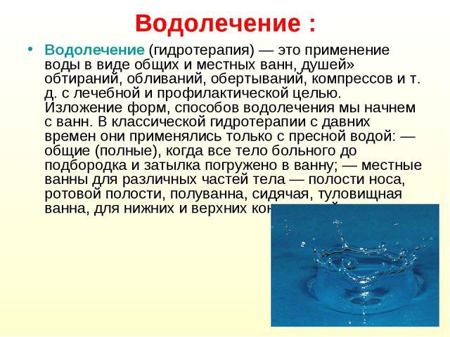 Водолечение : Водолечение (гидротерапия) — это применение воды в виде общих и...
