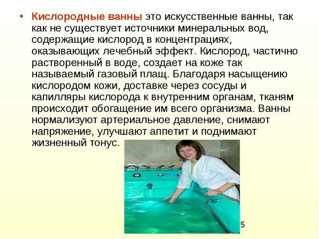 Кислородные ванны это искусственные ванны, так как не существует источники ми...