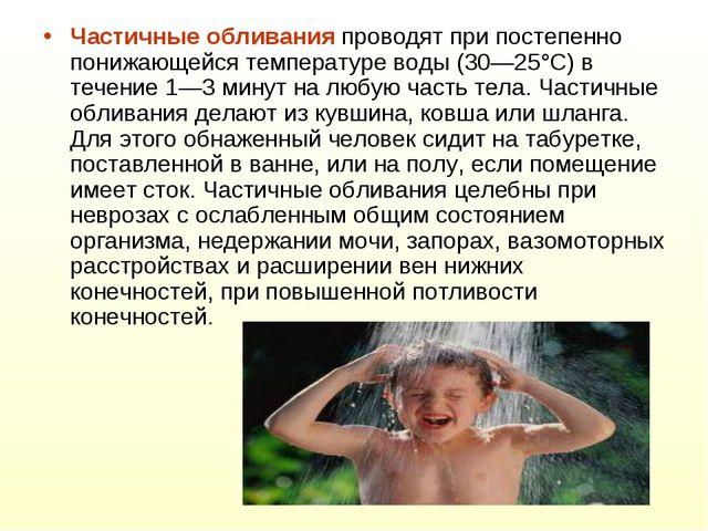 Частичные обливания проводят при постепенно понижающейся температуре воды (30...