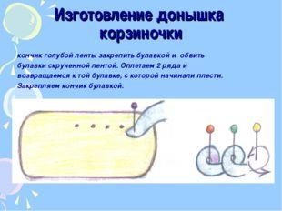 Изготовление донышка корзиночки кончик голубой ленты закрепить булавкой и обв