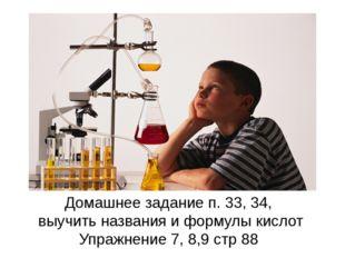 Домашнее задание п. 33, 34, выучить названия и формулы кислот Упражнение 7, 8