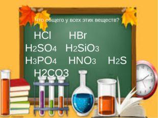 Что общего у всех этих веществ? НСl HBr H2SO4 H2SiO3 H3PO4 HNO3 H2S H2CO3