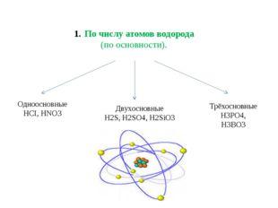 По числу атомов водорода (по основности). Одноосновные HCI, HNO3 Трёхосновные