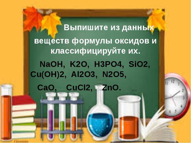 Выпишите из данных веществ формулы оксидов и классифицируйте их. NaOH, K2O,...