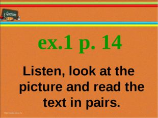 ex.1 p. 14 * * Listen, look at the picture and read the text in pairs.
