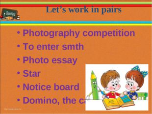 Let's work in pairs * * Photography competition To enter smth Photo essay Sta