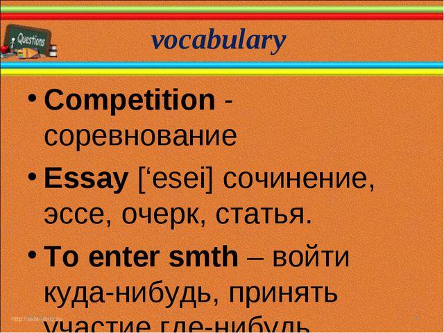 vocabulary * * Competition - соревнование Essay ['esei] cочинение, эссе, очер...