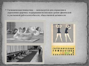 Гигиеническая гимнастика — используется для сохранения и укрепления здоровья,