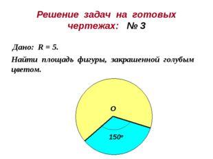 Решение задач на готовых чертежах: № 3 Дано: R = 5. Найти площадь фигуры, зак