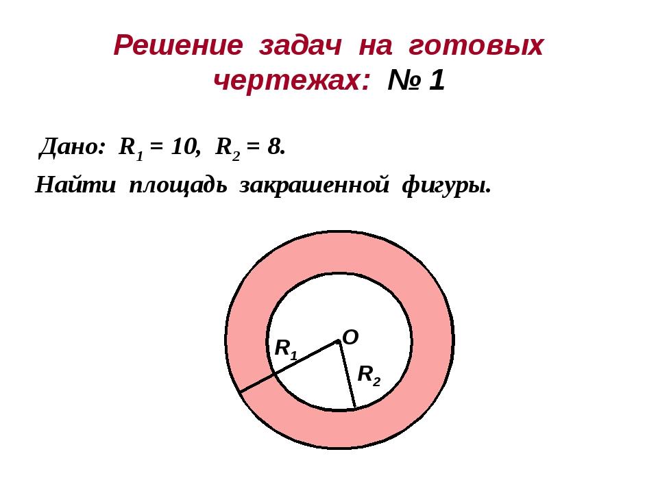 Решение задач на готовых чертежах: № 1 Дано: R1 = 10, R2 = 8. Найти площадь з...