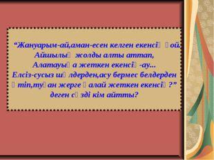 """""""Жануарым-ай,аман-есен келген екенсің ғой. Айшылық жолды алты аттап, Алатауы"""