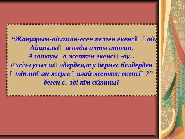 """""""Жануарым-ай,аман-есен келген екенсің ғой. Айшылық жолды алты аттап, Алатауы..."""