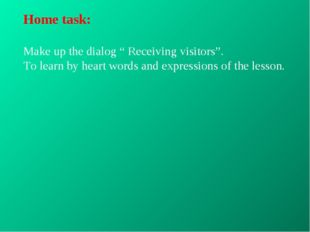 "Home task: Make up the dialog "" Receiving visitors"". To learn by heart words"