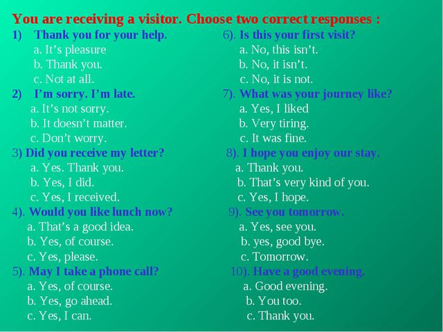 You are receiving a visitor. Choose two correct responses : Thank you for you...