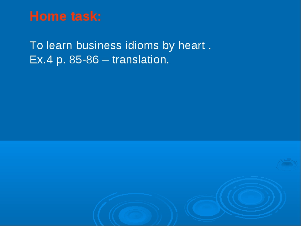 Home task: To learn business idioms by heart . Ex.4 p. 85-86 – translation.