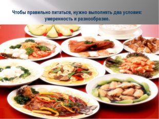 Чтобы правильно питаться, нужно выполнять два условия: умеренность и разнообр