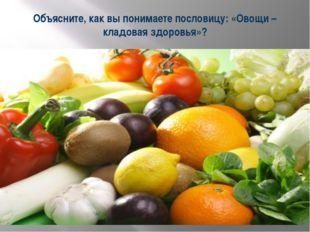 Объясните, как вы понимаете пословицу: «Овощи – кладовая здоровья»?