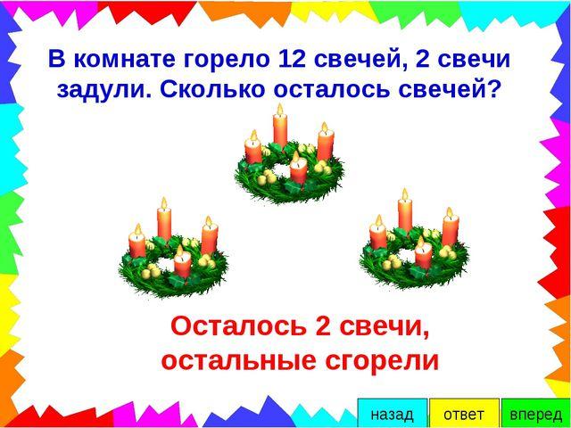 В комнате горело 12 свечей, 2 свечи задули. Сколько осталось свечей? Осталось...