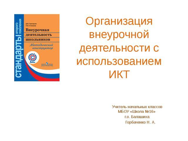 Организация внеурочной деятельности с использованием ИКТ Учитель начальных кл...