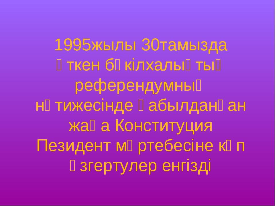 1995жылы 30тамызда өткен бүкілхалықтық референдумның нәтижесінде қабылданған...