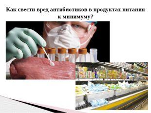 Как свести вред антибиотиков в продуктах питания к минимуму?