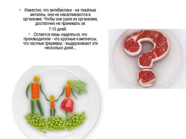 Известно, что антибиотики - не тяжёлые металлы, они не накапливаются в органи...