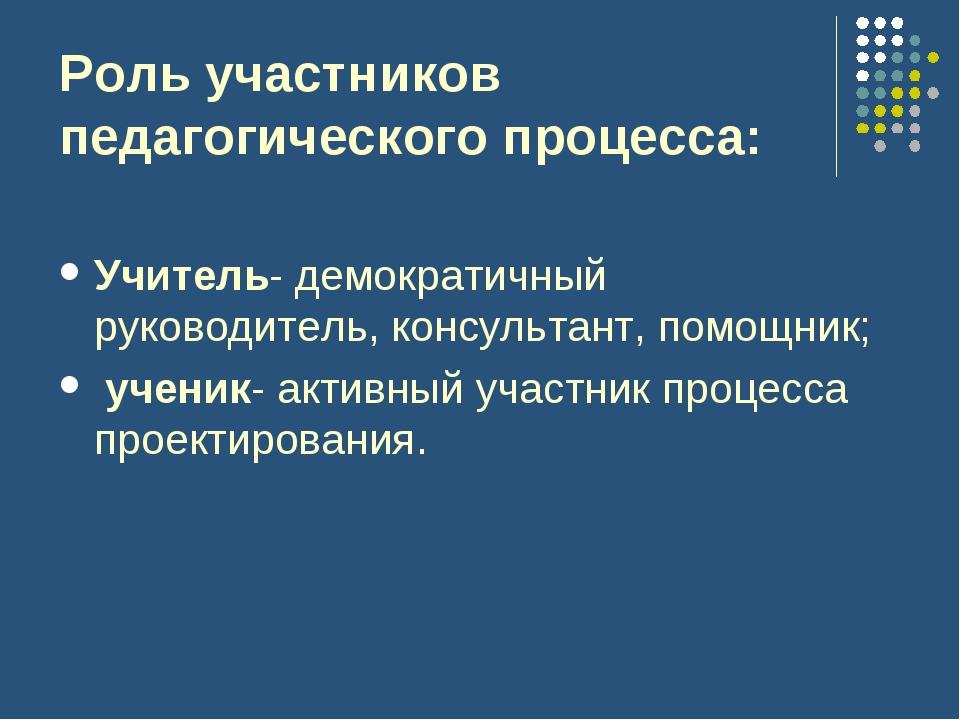 Роль участников педагогического процесса: Учитель- демократичный руководитель...