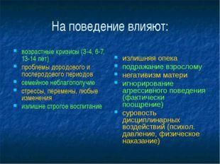 На поведение влияют: возрастные кризисы (3-4, 6-7, 13-14 лет) проблемы дородо