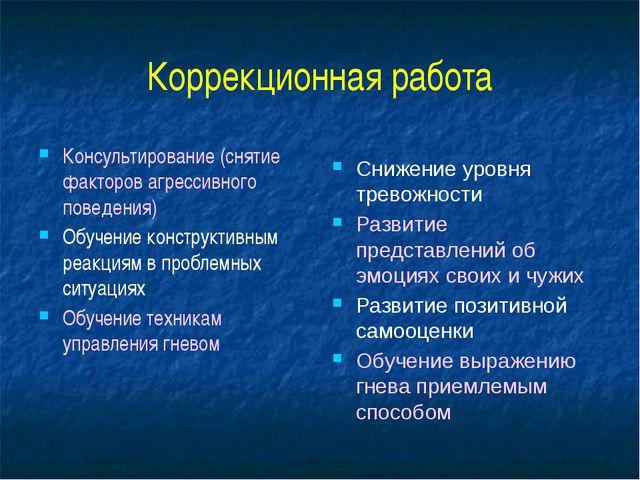 Коррекционная работа Консультирование (снятие факторов агрессивного поведения...