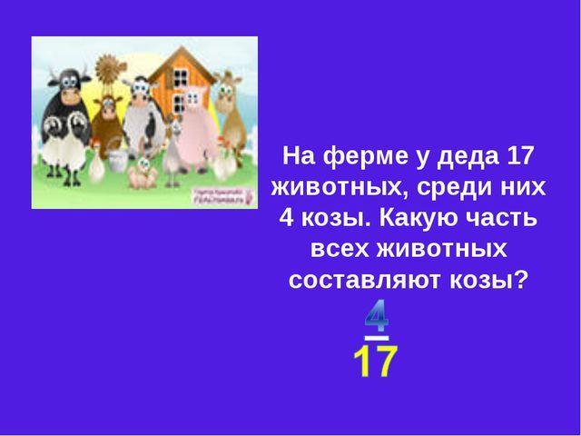 На ферме у деда 17 животных, среди них 4 козы. Какую часть всех животных сос...