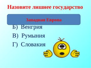 Назовите лишнее государство А) Великобритания Б) Венгрия В) Румыния Г) Словак