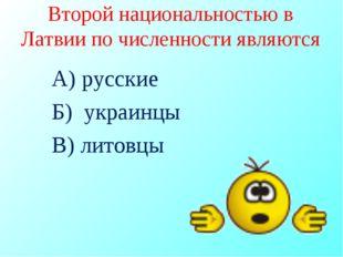 Второй национальностью в Латвии по численности являются А) русские Б) украинц