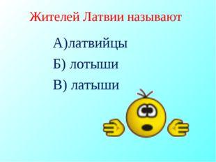 Жителей Латвии называют А)латвийцы Б) лотыши В) латыши