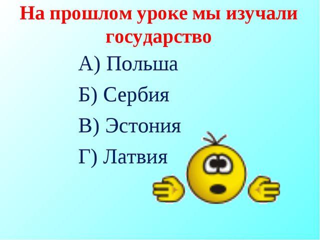 На прошлом уроке мы изучали государство А) Польша Б) Сербия В) Эстония Г) Лат...