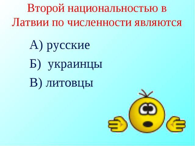 Второй национальностью в Латвии по численности являются А) русские Б) украинц...
