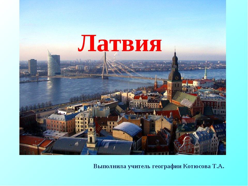 Латвия Выполнила учитель географии Котюсова Т.А.