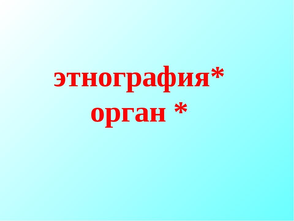 этнография* орган *