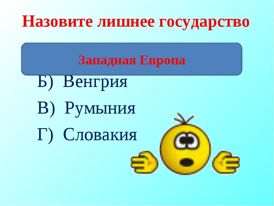 Назовите лишнее государство А) Великобритания Б) Венгрия В) Румыния Г) Словак...