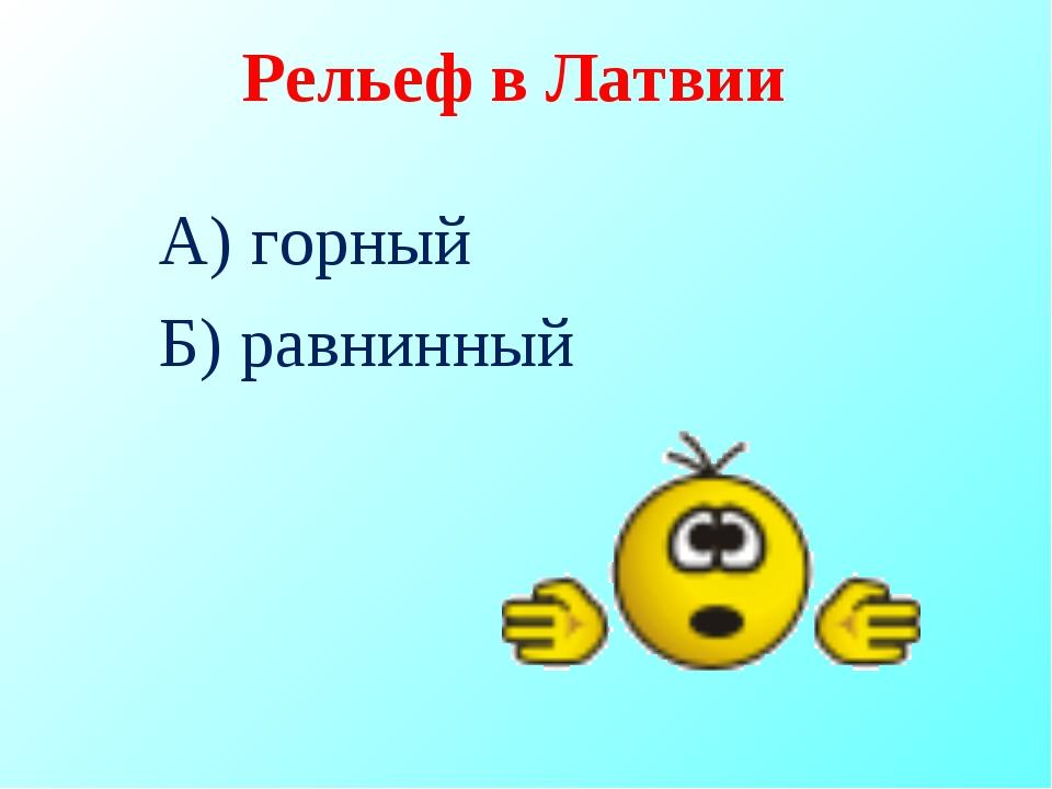Рельеф в Латвии А) горный Б) равнинный