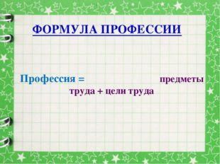 ФОРМУЛА ПРОФЕССИИ Профессия = предметы труда + цели труда