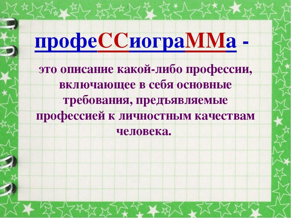 профеССиограММа - это описание какой-либо профессии, включающее в себя основн...
