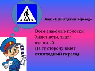 Знак «Пешеходный переход» Всем знакомые полоски Знают дети, знает взрослый Н