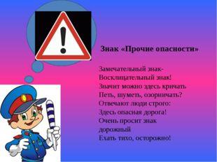 Знак «Прочие опасности» Замечательный знак- Восклицательный знак! Значит мож