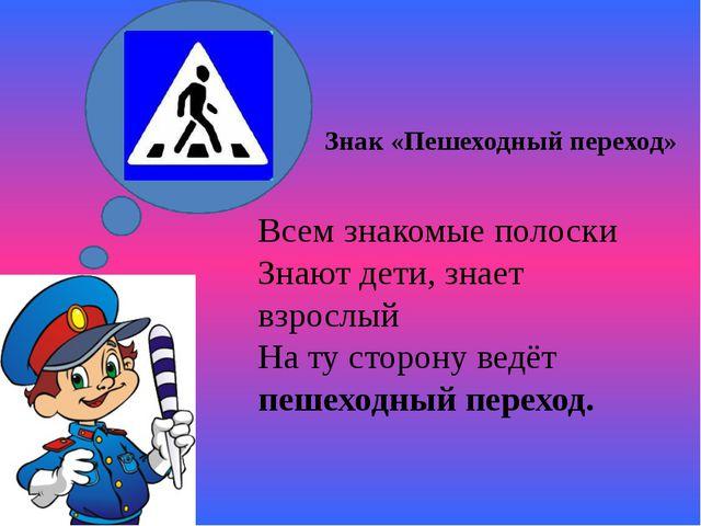 Знак «Пешеходный переход» Всем знакомые полоски Знают дети, знает взрослый Н...