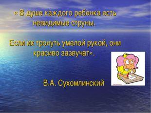 « В душе каждого ребенка есть невидимые струны. Если их тронуть умелой рукой
