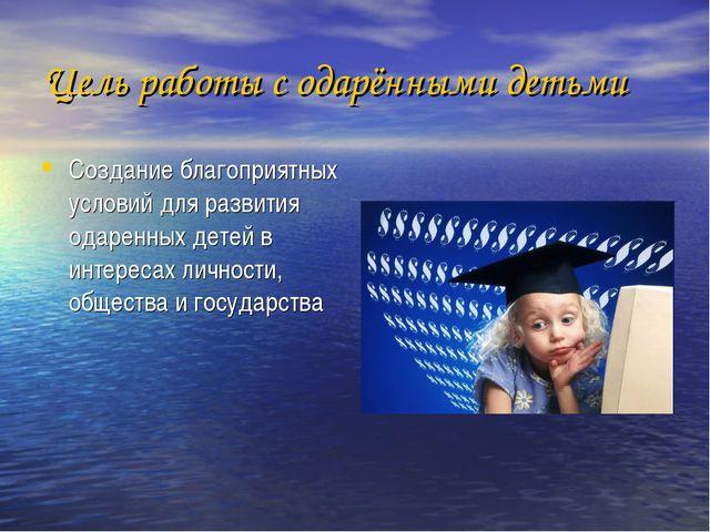 Цель работы с одарёнными детьми Создание благоприятных условий для развития о...