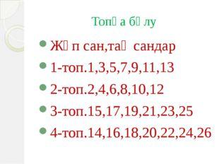 Топқа бөлу Жұп сан,тақ сандар 1-топ.1,3,5,7,9,11,13 2-топ.2,4,6,8,10,12 3-топ